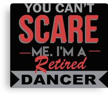 You Can't Scare Me I'm A Retired Dancer - Custom Tshirt Canvas Print