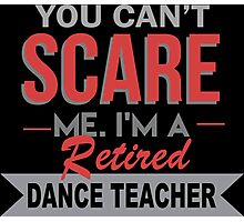 You Can't Scare Me I'm A Retired Dance Teacher - Custom Tshirt Photographic Print