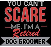 You Can't Scare Me I'm A Retired Dog Groomer - Custom Tshirt Photographic Print