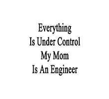 Everything Is Under Control My Mom Is An Engineer  by supernova23