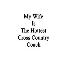 My Wife Is The Hottest Cross Country Coach  by supernova23