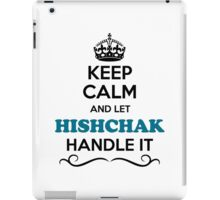 Keep Calm and Let HISHCHAK Handle it iPad Case/Skin
