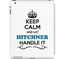Keep Calm and Let HITCHNER Handle it iPad Case/Skin