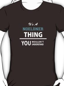 Its a NOELDNER thing, you wouldn't understand T-Shirt