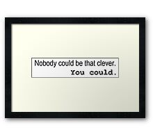 Nobody could be that clever. You could. BBC Sherlock Framed Print