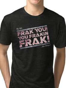 Frak you you frakin' frak! (Dear Tigh... Love Starbuck) Tri-blend T-Shirt