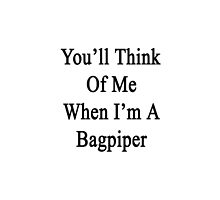 You'll Think Of Me When I'm A Bagpiper  by supernova23