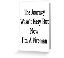 The Journey Wasn't Easy But Now I'm A Fireman  Greeting Card