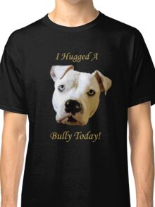 I Hugged A Bully Today! Classic T-Shirt