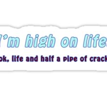 I'm High on Life!....ok, life and half a pipe of crack... Sticker