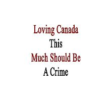 Loving Canada This Much Should Be A Crime  by supernova23