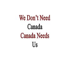 We Don't Need Canada Canada Needs Us  by supernova23