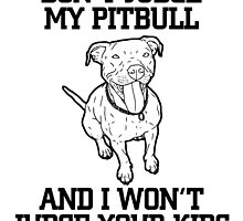 DON'T JUDGE MY PITBULL AND I WON'T JUDGE YOUR KIDS by tdesignz
