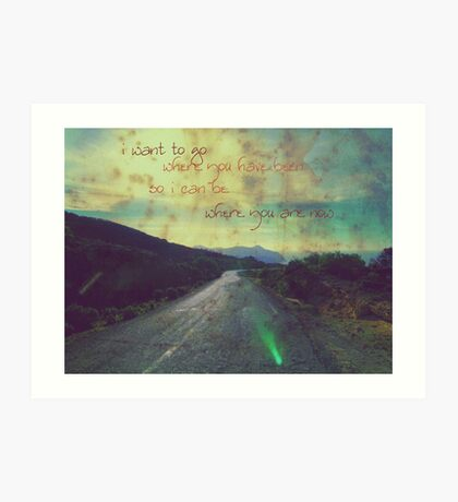 i want to go where you have been.... Art Print
