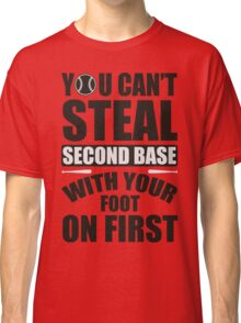 You can't steal second base with your foot on first Classic T-Shirt