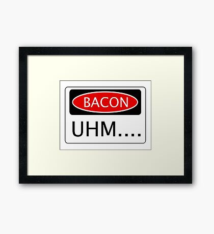 BACON UHM...., FUNNY DANGER STYLE FAKE SAFETY SIGN Framed Print