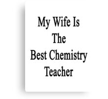 My Wife Is The Best Chemistry Teacher  Canvas Print