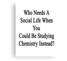 Who Needs A Social Life When You Could Be Studying Chemistry Instead?  Canvas Print