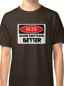 BEER MAKES EVERYTHING BETTER, FUNNY DANGER STYLE FAKE SAFETY SIGN Classic T-Shirt