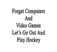 Forget Computers And Video Games Let's Go Out And Play Hockey  Photographic Print