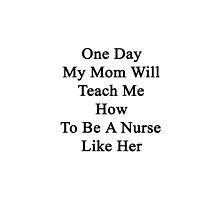 One Day My Mom Will Teach Me How To Be A Nurse Like Her  by supernova23