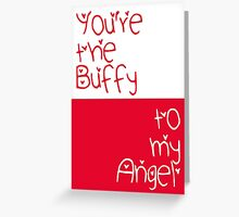 You're the Buffy to my Angel Greeting Card