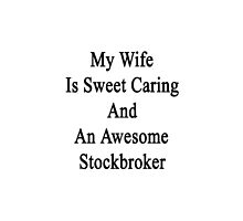 My Wife Is Sweet Caring And An Awesome Stockbroker  by supernova23