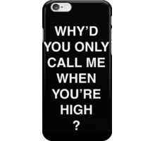 Why'd you only call me when you're high? iPhone Case/Skin