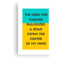 The need for change bulldozed a road down the center of my mind Canvas Print