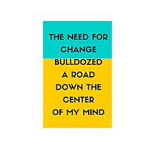 The need for change bulldozed a road down the center of my mind Photographic Print