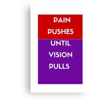 Pain pushes until vision pulls  Canvas Print