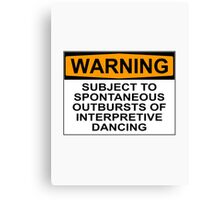 WARNING: SUBJECT TO SPONTANEOUS OUTBURSTS OF INTERPRETIVE DANCING Canvas Print