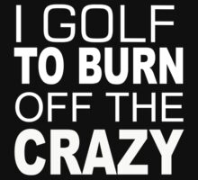 I Golf To Burn Off The Crazy - TShirts & Hoodies by funnyshirts2015