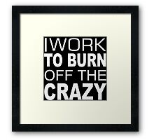 I Work To Burn Off The Crazy - TShirts & Hoodies Framed Print
