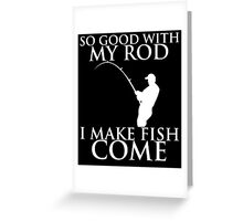 SO GOOD WITH MY ROD I MAKE FISH COME Greeting Card