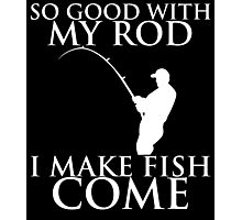 SO GOOD WITH MY ROD I MAKE FISH COME Photographic Print