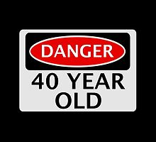 DANGER 40 YEAR OLD, FAKE FUNNY BIRTHDAY SAFETY SIGN by DangerSigns