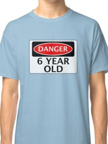 DANGER 6 YEAR OLD, FAKE FUNNY BIRTHDAY SAFETY SIGN Classic T-Shirt