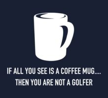 IF YOU ALL SEE IS A COFFEE MUG.. THEN YOU ARE NOT A GOLFER.  by pravinya2809