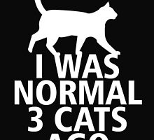 I WAS NORMAL 3 CATS AGO by BADASSTEES