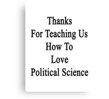 Thanks For Teaching Us How To Love Political Science  Canvas Print