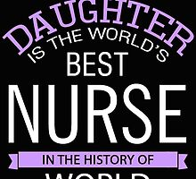 MY DAUGHTER IS THE WORLD'S BEST NURSE IN THE HISTORY OF WORLD by BADASSTEES