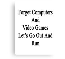 Forget Computers And Video Games Let's Go Out And Run  Canvas Print