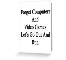 Forget Computers And Video Games Let's Go Out And Run  Greeting Card