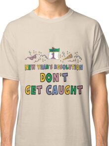 """New Year's Resolution """"Don't Get Caught"""" T-Shirts Classic T-Shirt"""