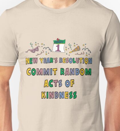 """New Years Resolution """"Commit Random Acts of Kindness"""" T-Shirts Unisex T-Shirt"""