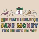 "New Year Resolutions ""Save Money This Drinks on You"" T-Shirts by HolidayT-Shirts"