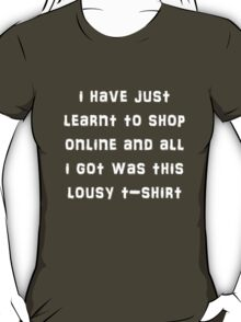 I have just learnt to shop online and all i got was this lousy t-shirt T-Shirt