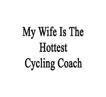 My Wife Is The Hottest Cycling Coach  Photographic Print