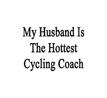 My Husband Is The Hottest Cycling Coach  Photographic Print